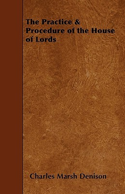 The Practice & Procedure of the House of Lords  by  Charles Marsh Denison
