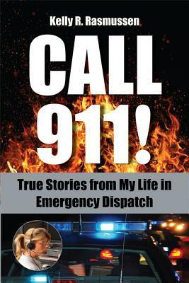Call 911!: True Stories from My Life in Emergency Dispatch  by  Kelly R. Rasmussen