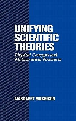 Unifying Scientific Theories: Physical Concepts and Mathematical Structures  by  Margaret Morrison