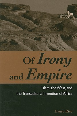 Of Irony and Empire: Islam, the West, and the Transcultural Invention of Africa Laura Rice