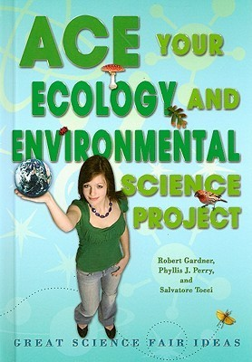 Ace Your Ecology and Environmental Science Project: Great Science Fair Ideas Robert Gardner