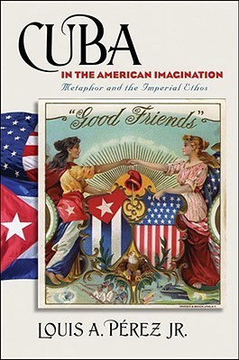 Cuba in the American Imagination: Metaphor and the Imperial Ethos Louis A. Pérez Jr.