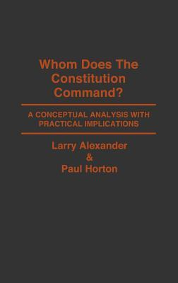 Whom Does the Constitution Command?: A Conceptual Analysis with Practical Implications Larry  Alexander