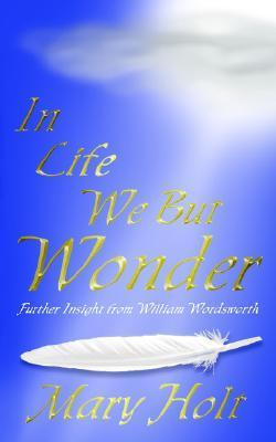 In Life We But Wonder: Further Insight from William Wordsworth Mary Holt