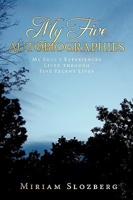 My Five Autobiographies: My Souls Experiences Lived Through Five Recent Lives  by  Miriam Slozberg