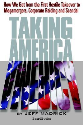 Taking America: How We Got from the First Hostile Takeover to Megamergers, Corporate Raiding, and Scandal  by  Jeffrey Madrick