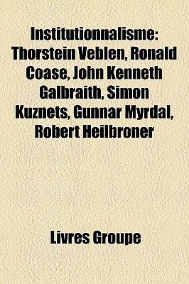 Institutionnalisme: Thorstein Veblen, Ronald Coase, John Kenneth Galbraith, Simon Kuznets, Gunnar Myrdal, Robert Heilbroner  by  Livres Groupe