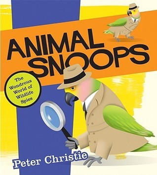 Animal Snoops: The Wondrous World of Wildlife Spies  by  Peter Christie