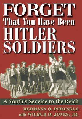Forget That You Have Been Hitlers Soldiers: A Youths Service to the Reich Hermann O. Pfrengle