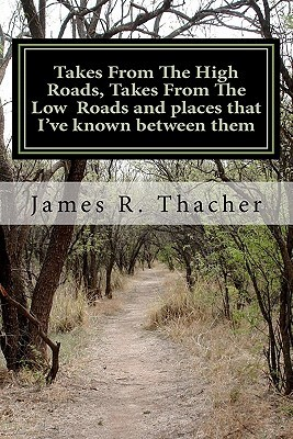 Takes from the High Roads, Takes from the Low Roads and Places That Ive Known Between Them  by  James Thacher