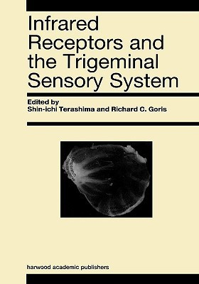 Infrared Receptors and the Trigeminal Sensory System: A Collection of Papers S. Terashima, R.C. Goris et al. by S. Terashima