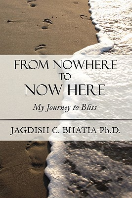 From Nowhere to Now Here: My Journey to Bliss  by  Jagdish C. Bhatia
