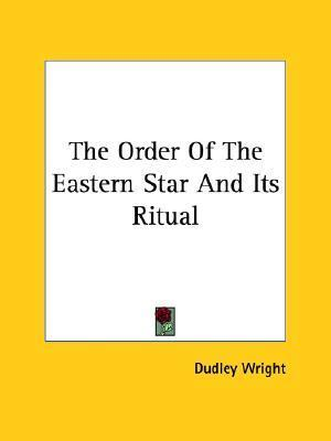 The Order of the Eastern Star and Its Ritual  by  Dudley Wright