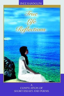 True Life Reflections: A Compilation of Short Essays and Poems  by  Inez Randolph