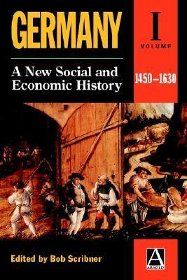Germany: A New Social & Economic History Volume 1: 1450-1630 Bob Scribner