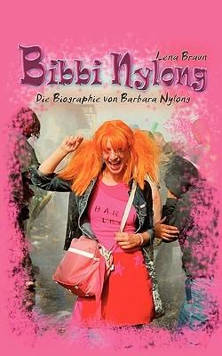 Bibbi Nylong: Die intime Biographie von Barbara Nylong  by  Lena Braun