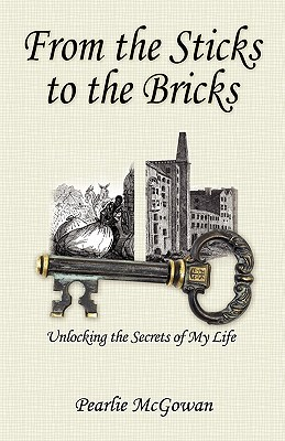 From the Sticks to the Bricks: Unlocking the Secrets of My Life  by  Pearlie McGowan