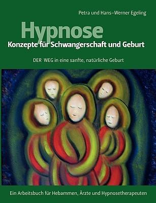 Hypnose - Konzepte für Schwangerschaft und Geburt: Der Weg in eine sanfte, natürliche Geburt Petra Egeling