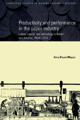 Productivity and Performance in the Paper Industry: Labour, Capital and Technology in Britain and America, 1860 1914  by  Gary Bryan Magee