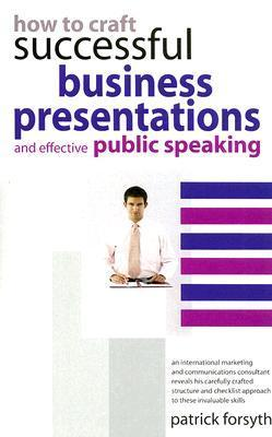 How to Craft Successful Business Presentations: And Effective Public Speaking Patrick Forsyth