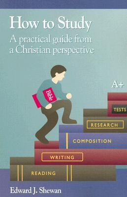 How to Study: A Practical Guide from a Christian Perspective  by  Edward J. Shewan