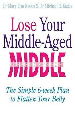 Lose Your Middle Aged Middle!: The Simple Six Week Plan To Flatten Your Belly Fast Mary Dan Eades