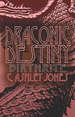 Draconic Destiny: Birth Rite  by  C. Ashley Jones