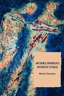 Jacques Derridas Aporetic Ethics  by  Marko Zlomislic