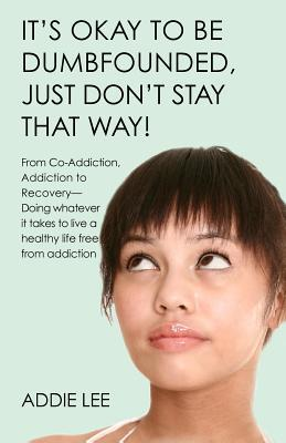 Its Okay to Be Dumbfounded, Just Dont Stay That Way!: From Co-Addiction, Addiction to Recovery - Doing Whatever It Takes to Live a Healthy Life Free from Addiction  by  Addie Lee