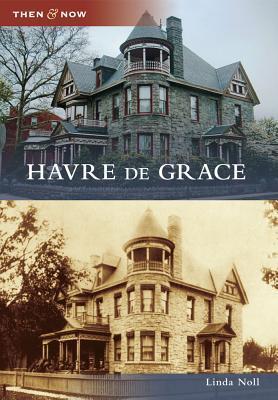 Havre de Grace, Maryland (Then and Now) Linda Noll