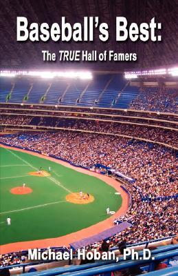 Baseballs Best: The True Hall of Famers - A Mathematician Examines the Numbers Michael Hoban