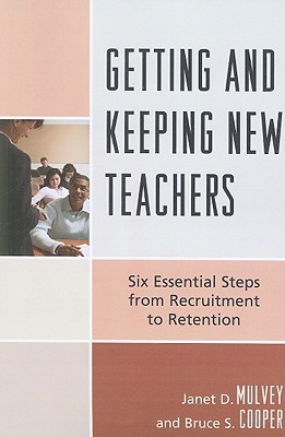 Getting and Keeping New Teachers: Six Essential Steps from Recruitment to Retention Janet D. Mulvey