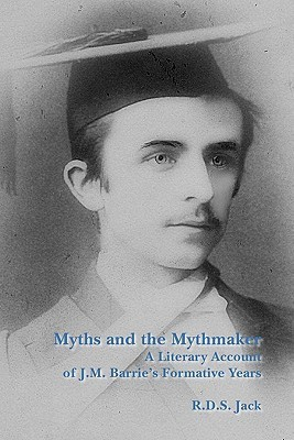 Myths and the Mythmaker: A Literary Account of J.M. Barrie S Formative Years R.D.S. Jack