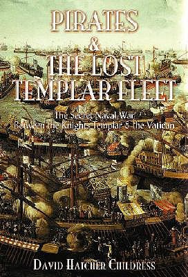 Pirates & the Lost Templar Fleet: The Secret Naval War Between the Knights Templar and the Vatican: The Secret Naval War Between the Knights Templars and the Vatican David Hatcher Childress