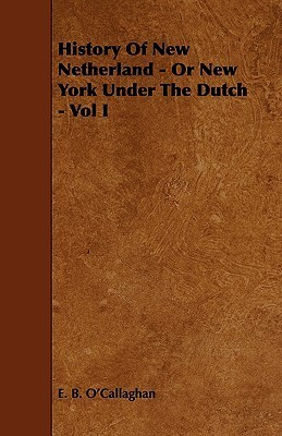 History of New Netherland - Or New York Under the Dutch - Vol I  by  Edmund Bailey OCallaghan