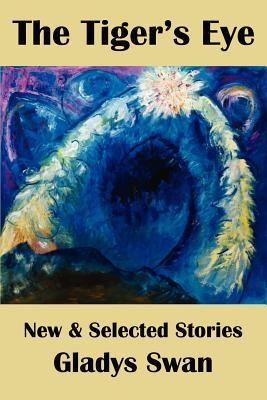 The Tigers Eye: New & Selected Stories Gladys Swan