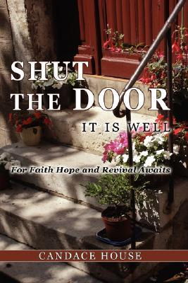 Shut the Door It Is Well  by  Candace House