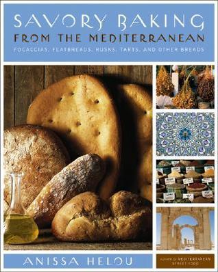 Savory Baking from the Mediterranean: Focaccias, Flatbreads, Rusks, Tarts, and Other Breads Anissa Helou