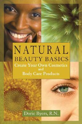 Natural Beauty Basics: Create Your Own Cosmetics and Body Care Products  by  Dorie Byers