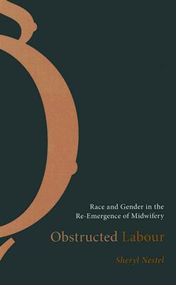 Obstructed Labour: Race and Gender in the Re-Emergence of Midwifery  by  Sheryl Nestel