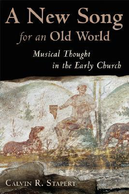 A New Song for an Old World: Musical Thought in the Early Church  by  Calvin R. Stapert