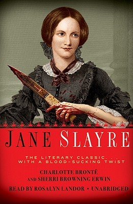 Jane Slayre: The Literary Classic with a Blood-Sucking Twist Sherri Browning Erwin