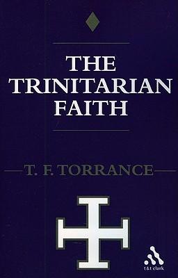 Trinitarian Faith: The Evangelical Theology of the Ancient Catholic Faith  by  Thomas F. Torrance