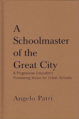 A Schoolmaster of the Great City: A Progressive Education Pioneers Vision for Urban Schools Angelo Patri
