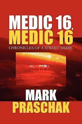 Medic 16, Medic 16: Chronicles of a Street Medic  by  Mark Praschak