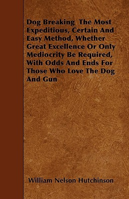 Dog Breaking the Most Expeditious, Certain and Easy Method, Whether Great Excellence or Only Mediocrity Be Required, with Odds and Ends for Those Who  by  William Nelson Hutchinson