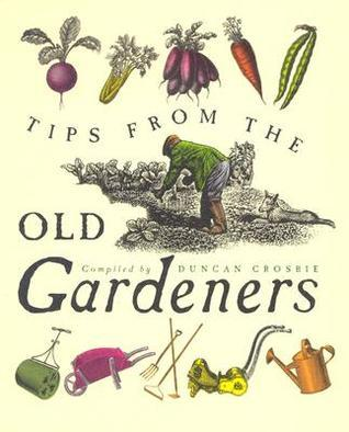 Tips from the Old Gardeners: As Is the Gardener, So Is the Garden  by  Duncan Crosbie