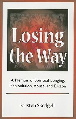 Losing the Way: A Memoir of Spiritual Longing, Manipulation, Abuse, and Escape  by  Kristen Skedgell