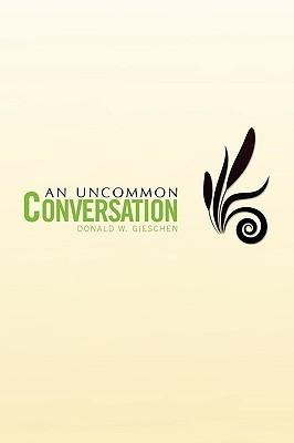 An Uncommon Conversation  by  Donald W. Gieschen