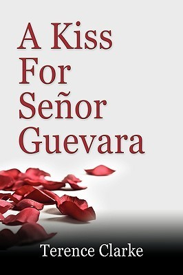 A Kiss for Seor Guevara  by  Terence Clarke